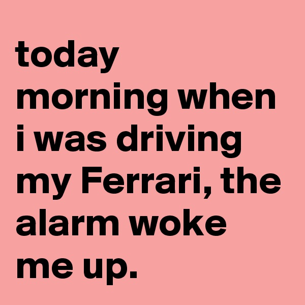 today morning when i was driving my Ferrari, the alarm woke me up.