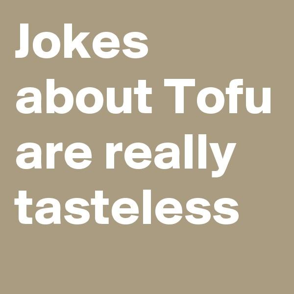 Jokes about Tofu are really tasteless