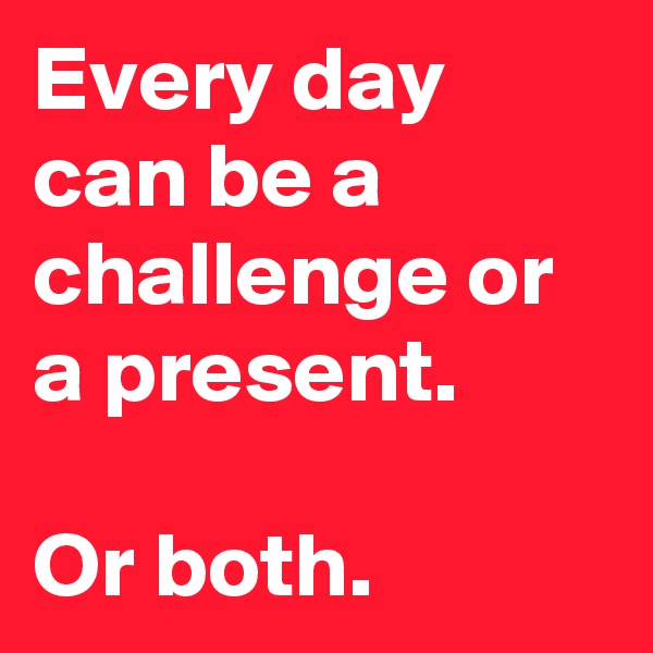 Every day can be a challenge or a present.  Or both.