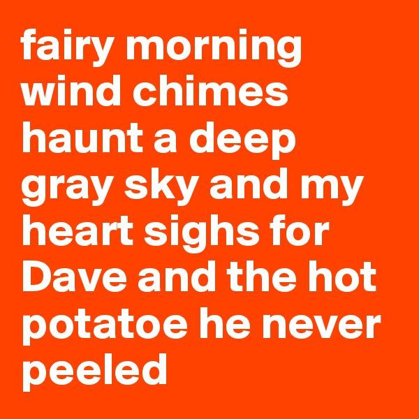 fairy morning wind chimes haunt a deep gray sky and my heart sighs for Dave and the hot potatoe he never peeled