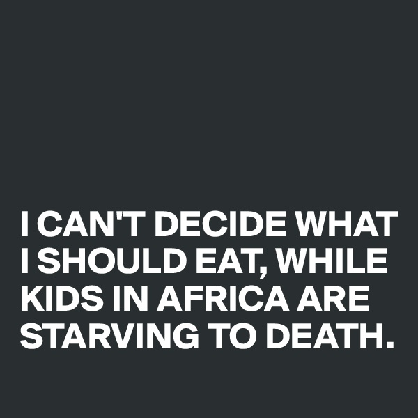 I CAN'T DECIDE WHAT I SHOULD EAT, WHILE KIDS IN AFRICA ARE STARVING TO DEATH.
