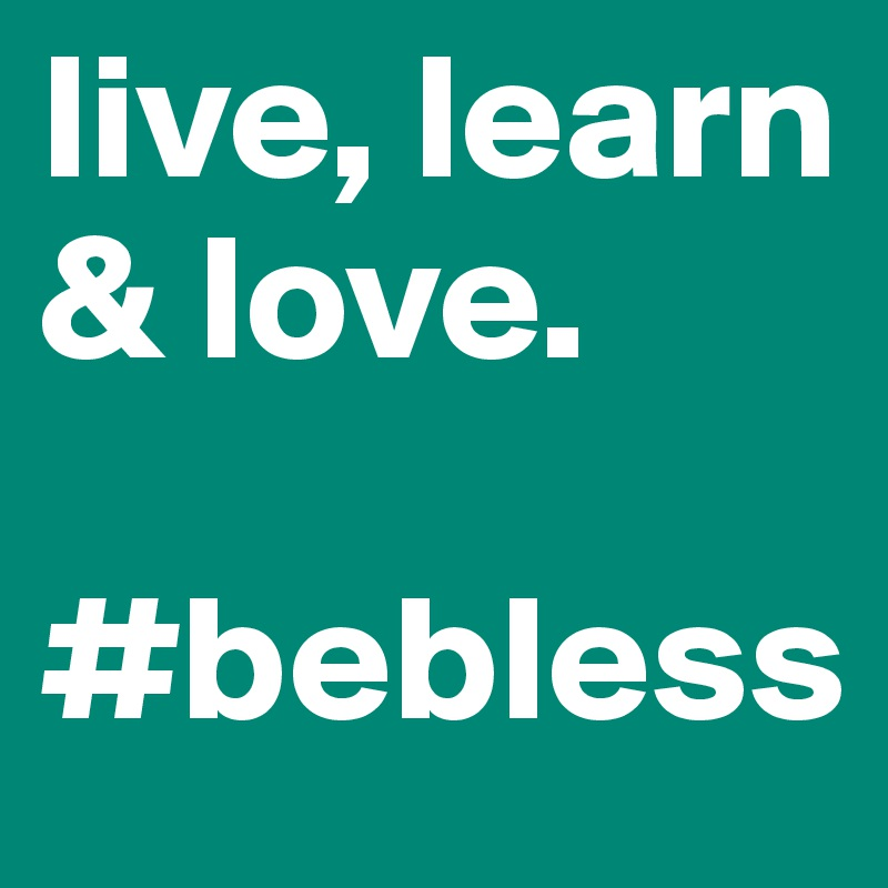 live, learn & love.   #bebless