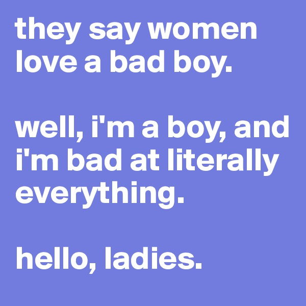 they say women love a bad boy.  well, i'm a boy, and i'm bad at literally everything.  hello, ladies.