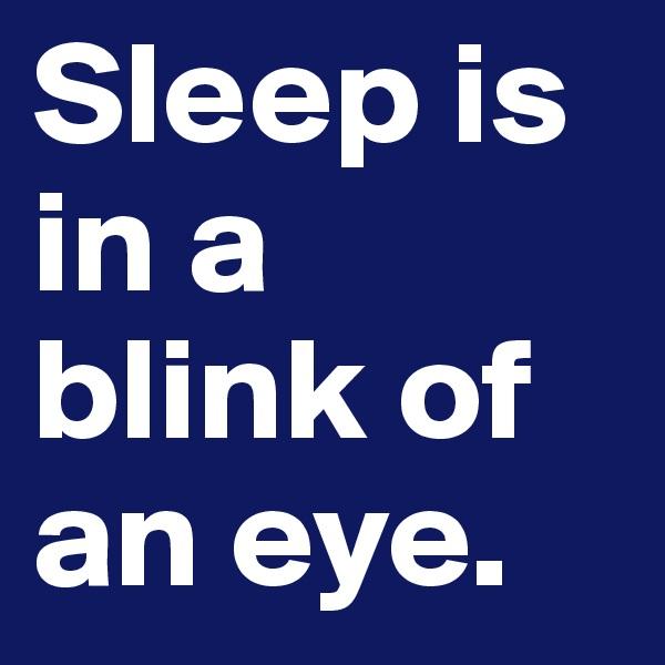 Sleep is in a blink of an eye.