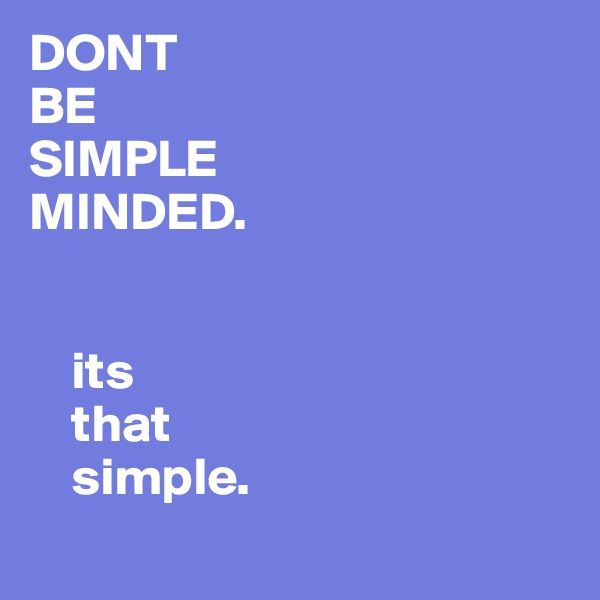 DONT  BE  SIMPLE  MINDED.       its      that      simple.