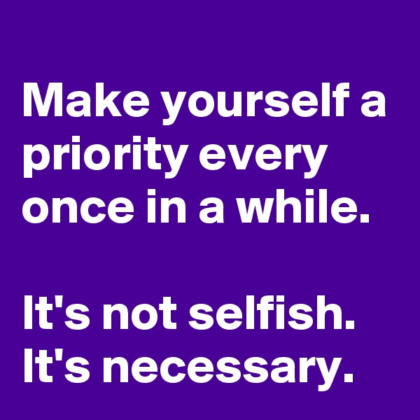 Make yourself a priority every once in a while.  It's not selfish. It's necessary.