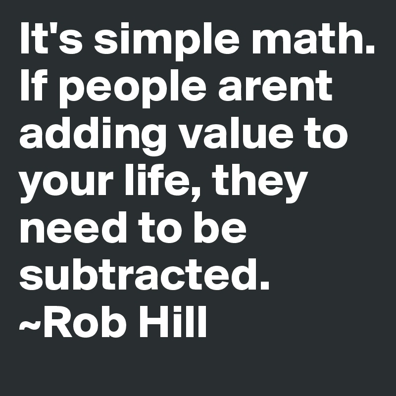 It\'s simple math. If people arent adding value to your life, they ...