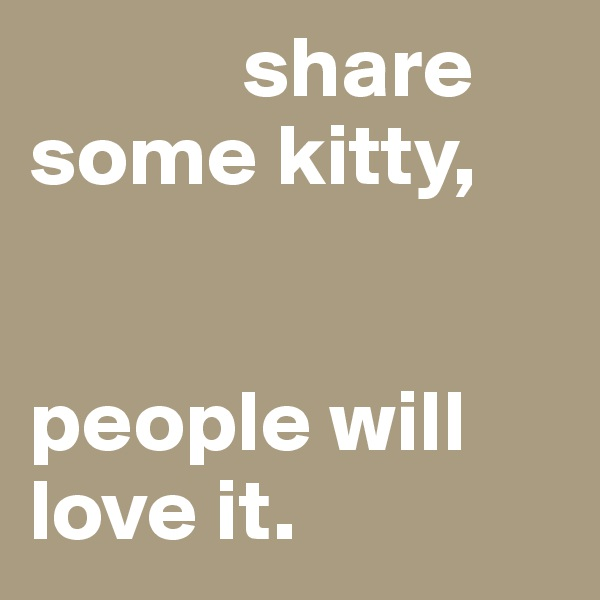 share some kitty,    people will love it.