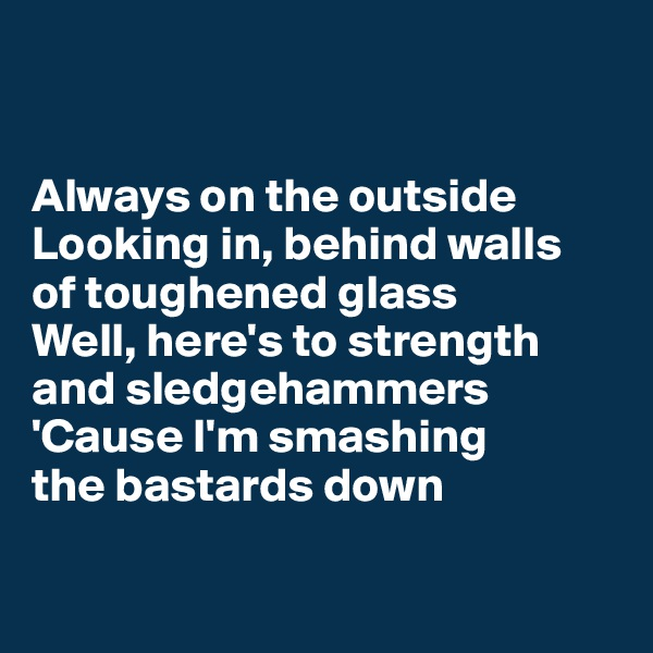 Always on the outside  Looking in, behind walls  of toughened glass Well, here's to strength and sledgehammers 'Cause I'm smashing  the bastards down