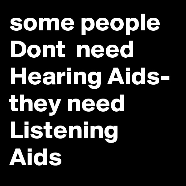 some people Dont  need Hearing Aids- they need Listening Aids