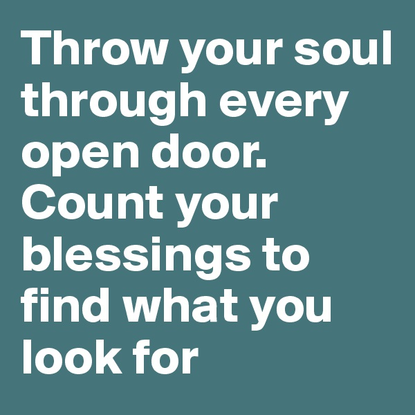 Throw your soul through every open door. Count your blessings to find what you look for