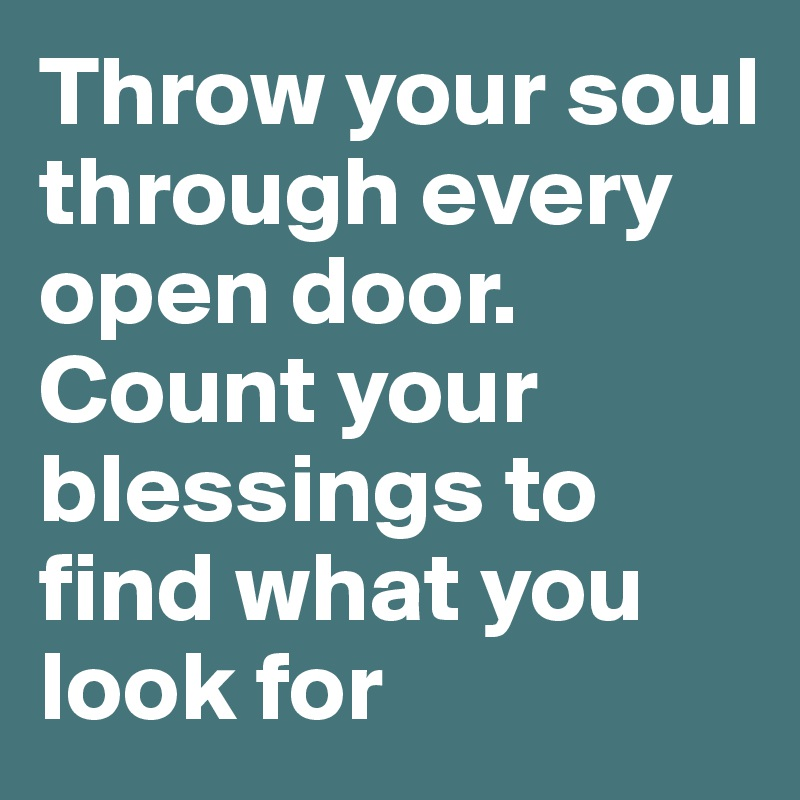 Throw your soul through every open door. Count your blessings to find what you look  sc 1 st  Boldomatic & Throw your soul through every open door. Count your blessings to ...