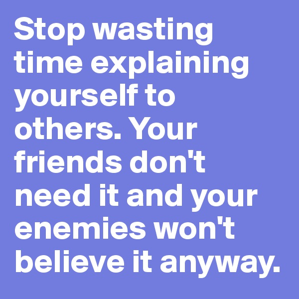 Stop wasting time explaining yourself to others. Your friends don't need it and your enemies won't believe it anyway.