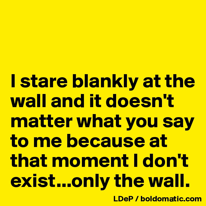 I stare blankly at the wall and it doesn't matter what you say to me
