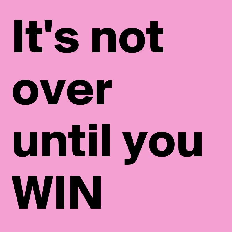 It's not over until you WIN
