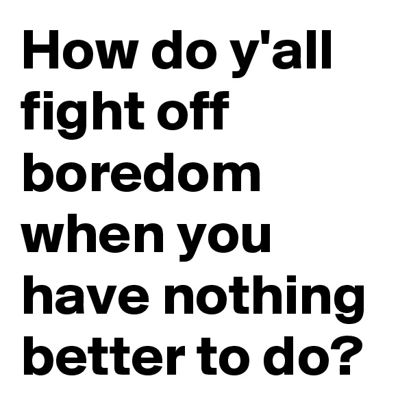 How do y'all fight off boredom when you have nothing better to do?