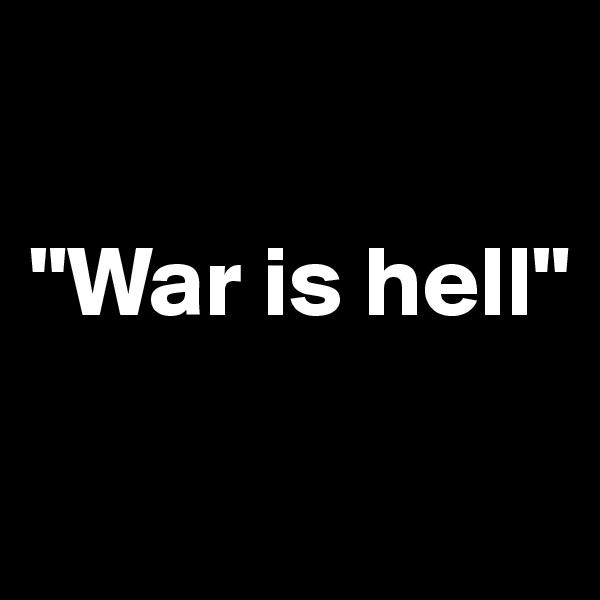"""War is hell"""