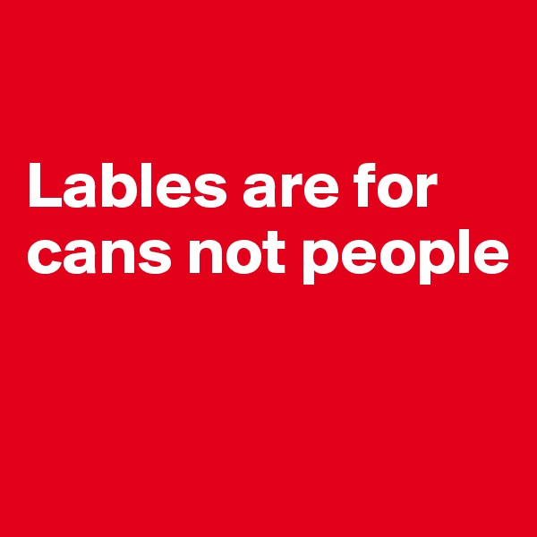 Lables are for cans not people