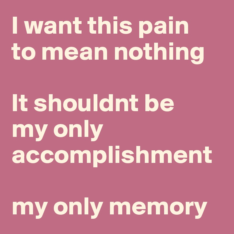 I want this pain  to mean nothing  It shouldnt be  my only accomplishment  my only memory