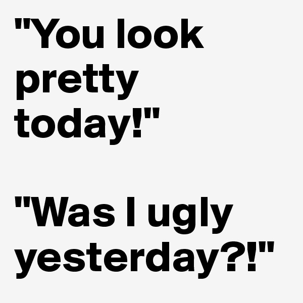 """You look pretty today!""  ""Was I ugly yesterday?!"""
