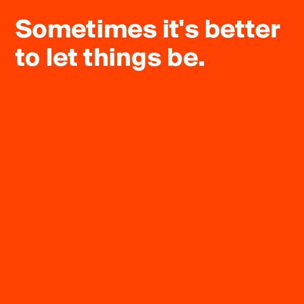 Sometimes it's better to let things be.