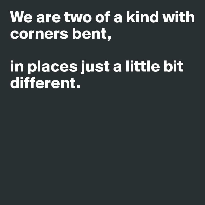 We are two of a kind with corners bent,  in places just a little bit different.
