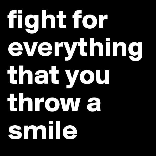 fight for everything that you throw a smile