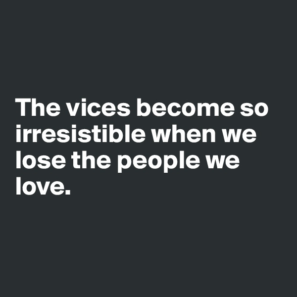 The vices become so irresistible when we lose the people we love.