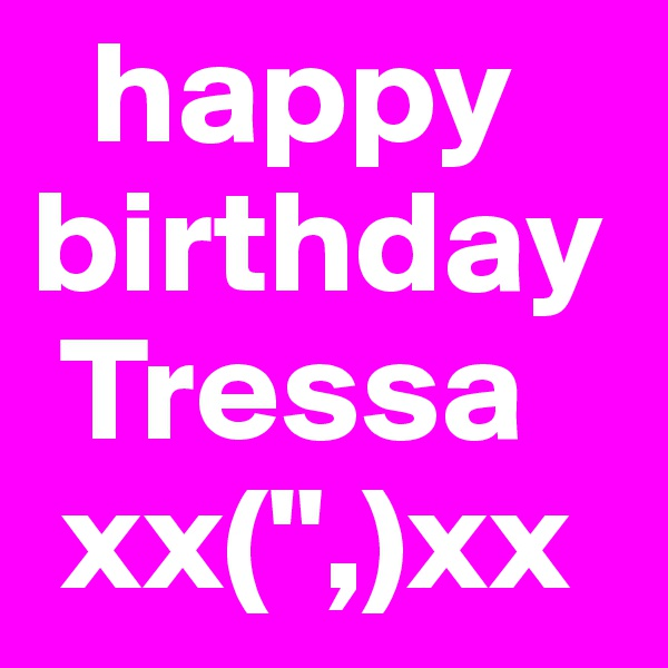 "happy birthday  Tressa  xx("",)xx"