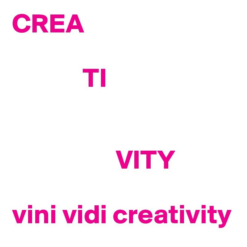 CREA               TI                      VITY  vini vidi creativity