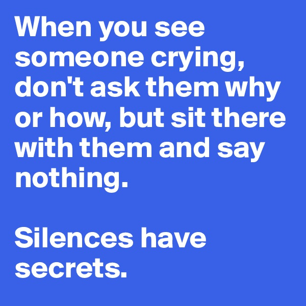 When you see someone crying, don't ask them why or how, but sit there with them and say nothing.   Silences have secrets.