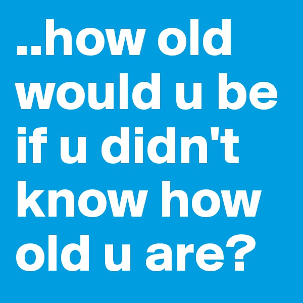 ..how old would u be if u didn't know how old u are?
