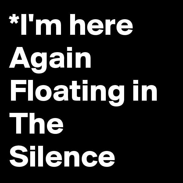 *I'm here Again Floating in The Silence