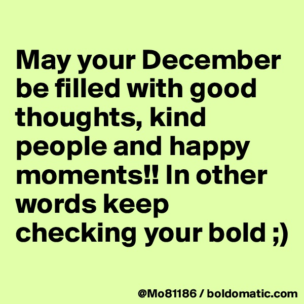 May your December be filled with good thoughts, kind people and happy moments!! In other words keep checking your bold ;)