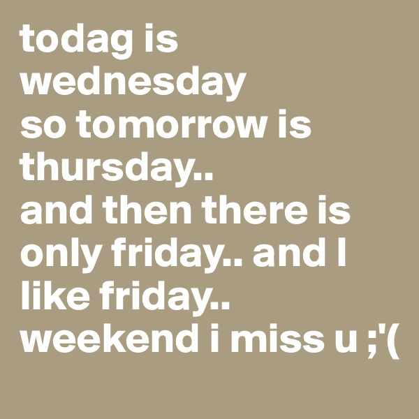 todag is wednesday so tomorrow is thursday.. and then there is only friday.. and I like friday.. weekend i miss u ;'(