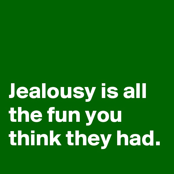 Jealousy is all the fun you think they had.