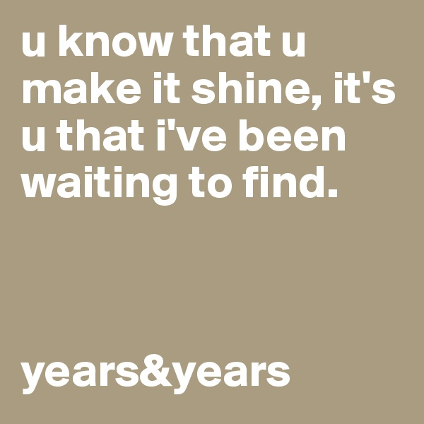 u know that u make it shine, it's u that i've been waiting to find.     years&years