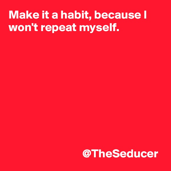 Make it a habit, because I won't repeat myself.                                          @TheSeducer