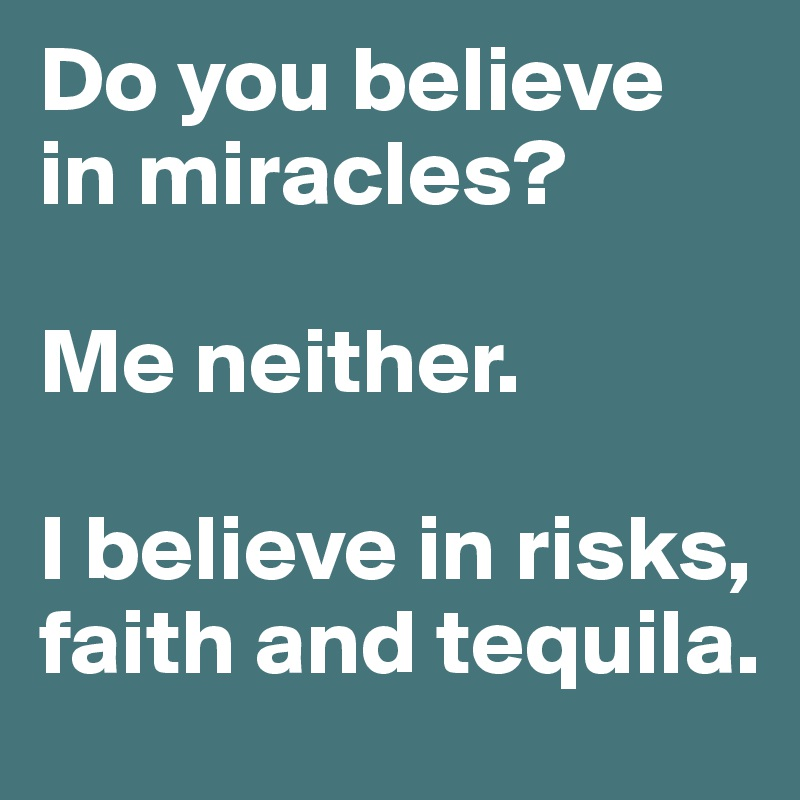 Do you believe in miracles?  Me neither.   I believe in risks, faith and tequila.