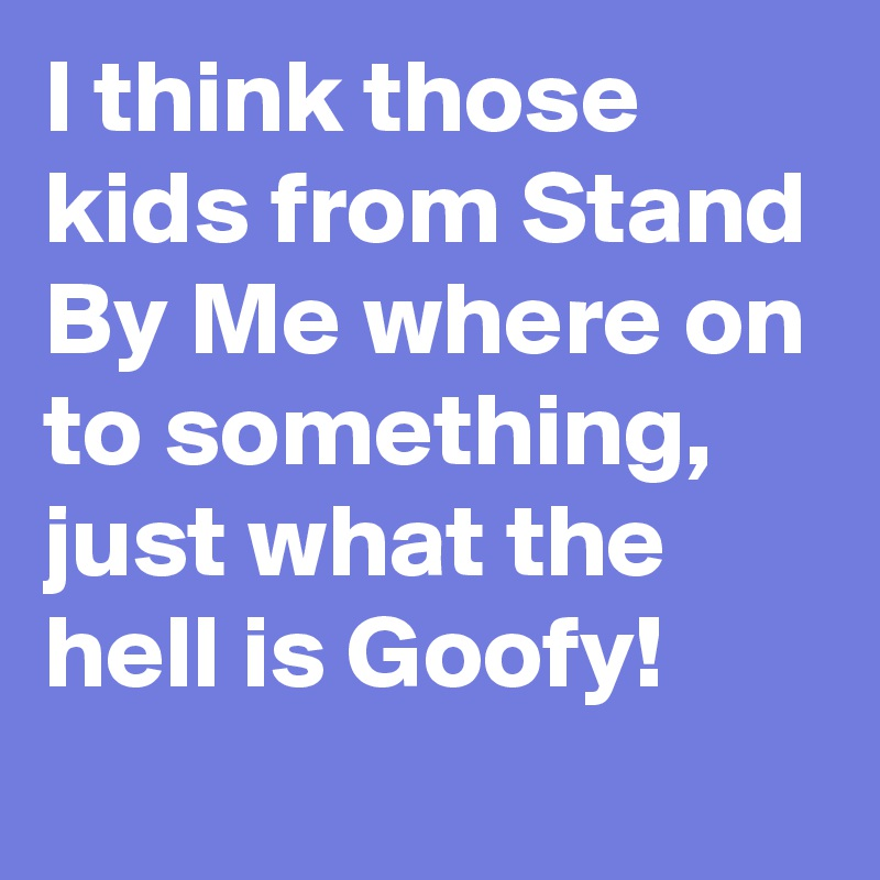 I think those kids from Stand By Me where on to something, just what the hell is Goofy!