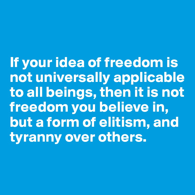 If your idea of freedom is not universally applicable to all beings, then it is not freedom you believe in, but a form of elitism, and tyranny over others.