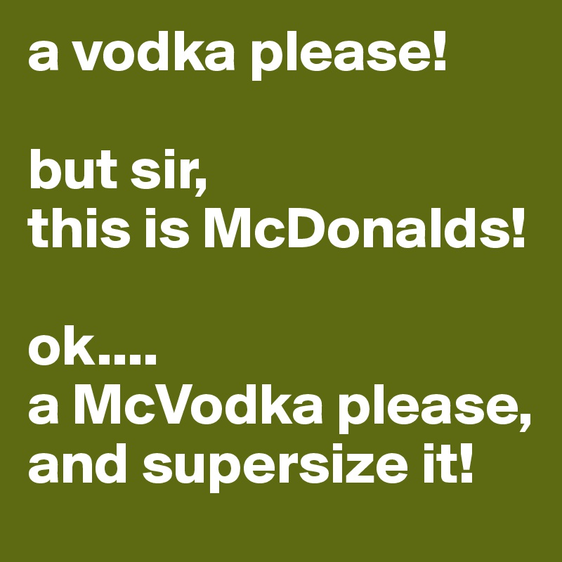 a vodka please!  but sir,  this is McDonalds!  ok.... a McVodka please, and supersize it!