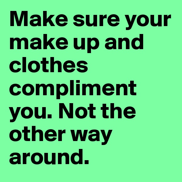 Make sure your make up and clothes compliment you. Not the other way around.