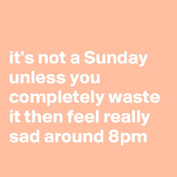 it's not a Sunday unless you completely waste it then feel really sad around 8pm