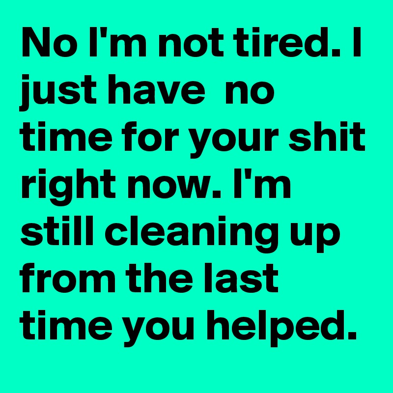 No I'm not tired. I just have  no time for your shit right now. I'm still cleaning up from the last time you helped.