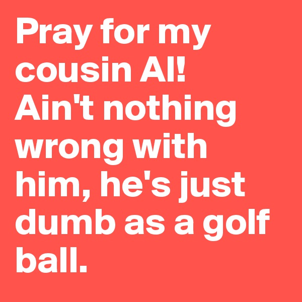 Pray for my cousin Al!  Ain't nothing wrong with him, he's just dumb as a golf ball.