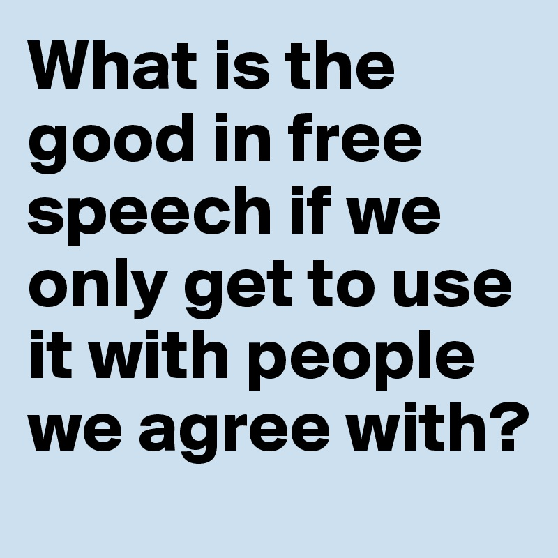 What is the good in free speech if we only get to use it with people we agree with?