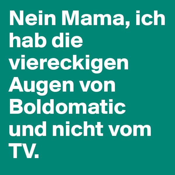 Nein Mama, ich hab die viereckigen Augen von Boldomatic und nicht vom TV.