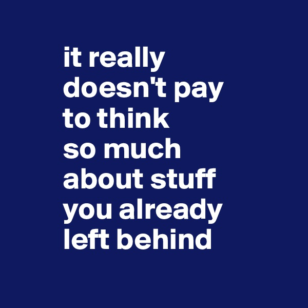 it really          doesn't pay          to think          so much          about stuff          you already          left behind