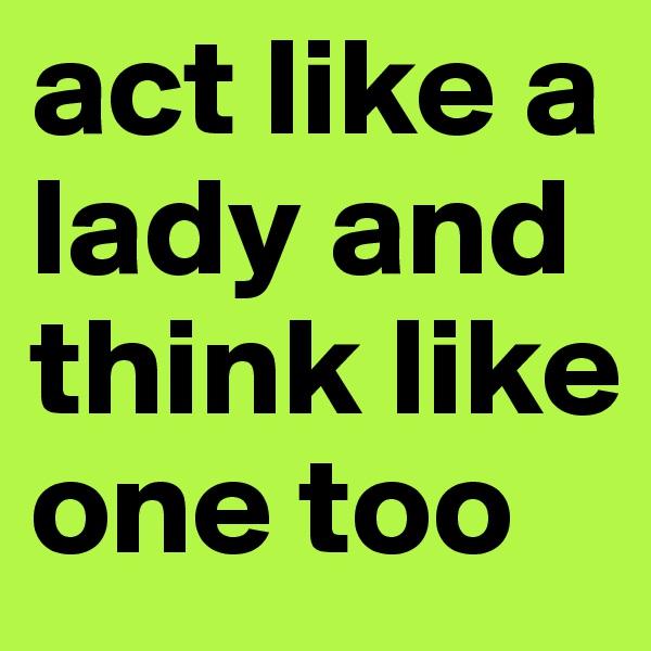 act like a lady and think like one too
